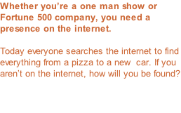 Whether you're a one man show or Fortune 500 company, you need a presence on the internet.  Today everyone searches the internet to find everything from a pizza to a new  car. If you aren't on the internet, how will you be found?