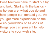 Don't feel you have to start out big and bold. Start with the basics - who you are, what you do and how people can contact you. As you get more experience on the web, you'll think of all kinds of things you can present to help visitors to your web site.