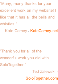 """Many, many thanks for your excellent work on my website! I like that it has all the bells and whistles.""  Kate Carney - KateCarney.net   ""Thank you for all of the wonderful work you did with SoloTogether.""  Ted Zalewski - SoloTogether.com"